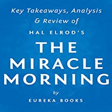 The Miracle Morning, by Hal Elrod: Key Takeaways, Analysis, & Review: The Not-So-Obvious Secret Guaranteed to Transform Your Life Before 8 AM (       UNABRIDGED) by  Eureka Books Narrated by Michael Pauley