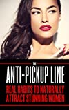 Attract Women: The Anti Pick Up Line: (Real Habits To Naturally Attract Stunning Women)