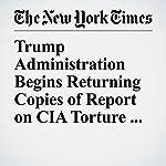 Trump Administration Begins Returning Copies of Report on CIA Torture for Lockdown | Mark Mazzetti,Matthew Rosenberg