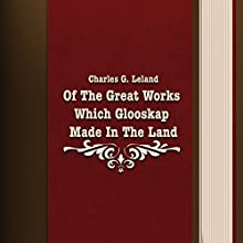 Charles G. Leland: Of the Great Works Which Glooskap Made in the Land (       UNABRIDGED) by Charles G. Leland Narrated by Anastasia Bertollo