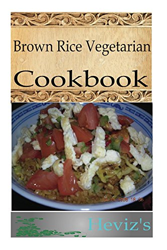 Nutritious Brown Rice Vegetarian 101 Recipes. Delicious, Low Budget, Healthy Brown Rice Vegetarian Recipes Cookbook by Heviz's