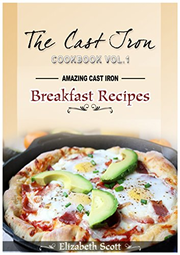 The  Cast Iron Cookbook: Amazing Cast Iron Skillet Breakfast Recipes this summer by Elizabeth Scott