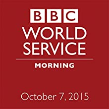 October 07, 2015: Morning  by  BBC Newshour Narrated by Owen Bennett-Jones, Lyse Doucet, Robin Lustig, Razia Iqbal, James Coomarasamy, Julian Marshall