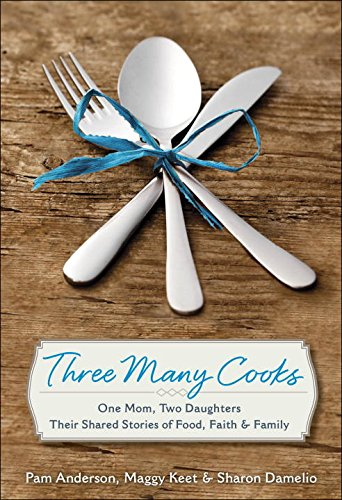Three Many Cooks: One Mom, Two Daughters: Their Shared Stories of Food, Faith & Family by Pam Anderson, Maggy Keet, Sharon Damelio