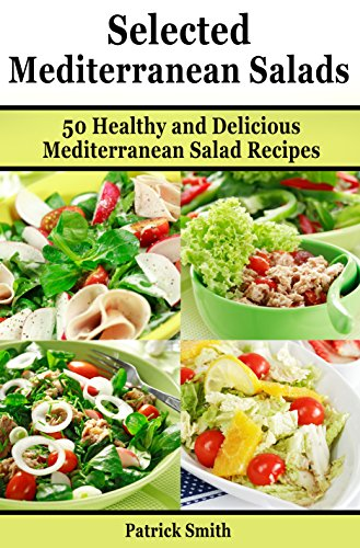 Selected Mediterranean Salads: 50 Healthy and Delicious Mediterranean Salad Recipes (Mediterranean Diet, Mediterranean Recipes, European Food, Low Cholesterol Book 3) by Patrick Smith