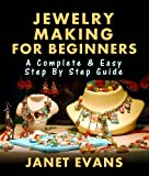 Jewelry Making For Beginners: A Complete & Easy Step by Step Guide (Ultimate How To Guides)