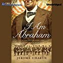 I Am Abraham: A Novel of Lincoln and the Civil War (       UNABRIDGED) by Jerome Charyn Narrated by Arthur Morey
