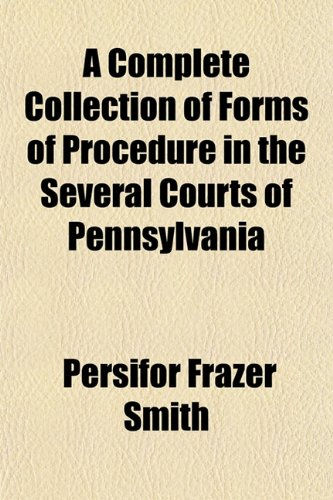 A Complete Collection of Forms of Procedure in the Several Courts of Pennsylvania