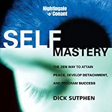 Self-Mastery: The Zen Way to Attain Peace, Develop Detachment, and Program Success  by Dick Sutphen Narrated by Dick Sutphen
