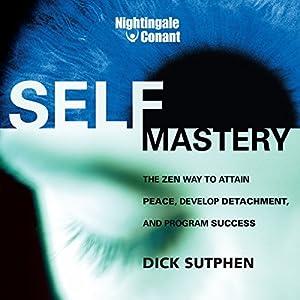 Self-Mastery: The Zen Way to Attain Peace, Develop Detachment, and Program Success Rede von Dick Sutphen Gesprochen von: Dick Sutphen
