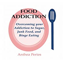 Food Addiction: Overcoming your Addiction to Sugar, Junk Food, and Binge Eating Audiobook by Anthea Peries Narrated by Sangita Chauhan