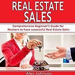 Real Estate Sales: Comprehensive Beginner's Guide for Realtors to Have Successful Real Estate Sales | Alex Johnson