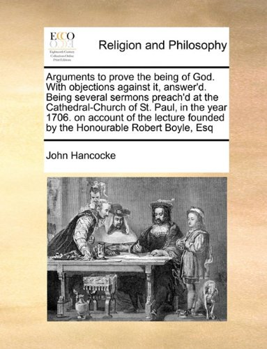 Arguments to prove the being of God. With objections against it, answer'd. Being several sermons preach'd at the Cathedral-Church of St. Paul, in the ... founded by the Honourable Robert Boyle, Esq