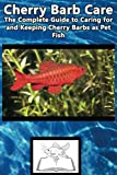 Cherry Barb Care: The Complete Guide to Caring for and Keeping Cherry Barbs as Pet Fish (Best Fish Care Practices)