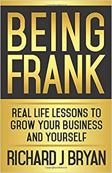 Being Frank: Real Life Lessons To Grow Your Business And Yourself