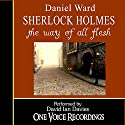 Sherlock Holmes: The Way of All Flesh (       UNABRIDGED) by Daniel Ward Narrated by David Ian Davies