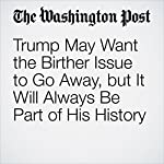 Trump May Want the Birther Issue to Go Away, but It Will Always Be Part of His History | Dan Balz