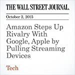 Amazon Steps Up Rivalry With Google, Apple by Pulling Streaming Devices | Greg Bensinger