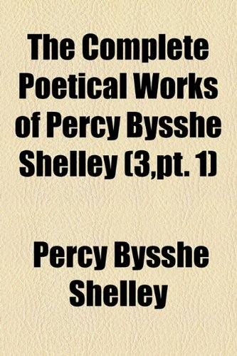 The Complete Poetical Works of Percy Bysshe Shelley (Volume 3,pt. 1)