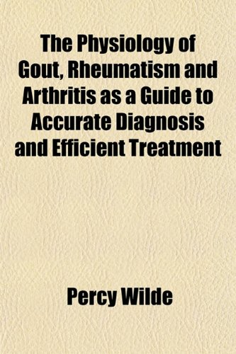 The Physiology of Gout, Rheumatism and Arthritis as a Guide to Accurate Diagnosis and Efficient Treatment