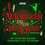 The Nutcracker and the Mouse King: A BBC Radio 4 full-cast dramatisation | E. T. A. Hoffmann,Brian Sibley