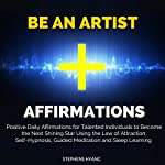 Be an Artist Affirmations: Positive Daily Affirmations for Talented Individuals to Become the Next Shining Star Using the Law of Attraction, Self-Hypnosis | Stephens Hyang