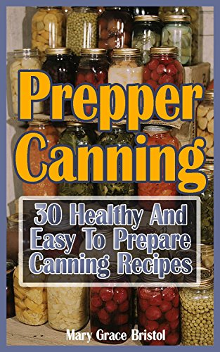 Prepper Canning: 30 Healthy And Easy To Prepare Canning Recipes: (Survival Pantry, Canning and Preserving, Prepper's Pantry, Canning, Prepping for Survival, Mason Jar Meals, Mason Jar Recipes) by Micheal Bristol