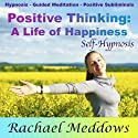 Positive Thinking: Create a Life of Fulfillment and Happiness with Hypnosis, Subliminal, and Guided Meditation Speech by Rachael Meddows Narrated by Rachael Meddows