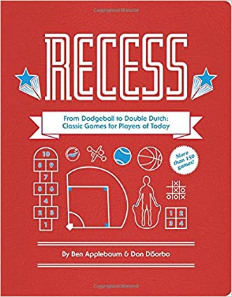 Recess: From Dodgeball to Double Dutch: Classic Games for Players of Today written by Ben Applebaum