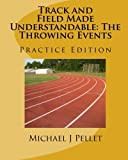 Track and Field Made Understandable: The Throwing Events: Practice Edition