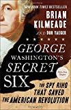 George Washington s Secret Six: The Spy Ring That Saved the American Revolution