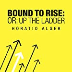 Bound to Rise (Or, Up the Ladder) | Horatio Alger