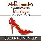 The Alpha Female's Guide to Men and Marriage: How Love Works Hörbuch von Suzanne Venker Gesprochen von: Sherry Farmer-Hebert