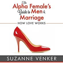 The Alpha Female's Guide to Men and Marriage: How Love Works | Livre audio Auteur(s) : Suzanne Venker Narrateur(s) : Sherry Farmer-Hebert