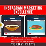 Instagram Marketing Excellence: Discover How to Generate Unlimited Free Traffic That's Targeted and Converts Like Crazy | Terry Pitts