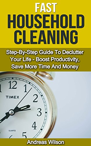 Free Kindle Book : Household Cleaning: FAST Household Cleaning: A Step-By-Step Guide To DeClutter Your Life- Boost Productivity, Save More Time And Money (Household cleaning hacks - Minimalism - Declutter your life)