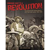 Ringside Seat to a Revolution: An Underground Cultural History of El Paso and Juarez, 1893-1923 ~ David Dorado Romo