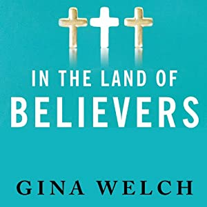 In the Land of Believers: An Outsider's Extraordinary Journey into the Heart of the Evangelical Church | [Gina Welch]