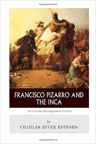 Francisco Pizarro & The Inca: The Culture and Conquest of the Inca Empire written by Charles River Editors
