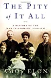 The Pity of It All: A History of the Jews in Germany, 1743-1933 (0805059644) by Elon, Amos