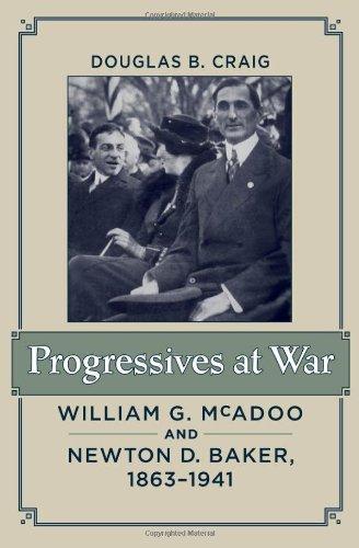 Progressives at War: William G. McAdoo and Newton D. Baker, 1863-1941