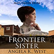Mail Order Bride: Frontier Sister: A Clean and Wholesome Historical Romance | Angela K. West