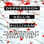 Depression: 50 Simple Ways to Naturally Beat Depression, Stress, Fear and Live a Happier Life! | Kellie Sullivan