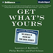 Get What's Yours: The Secrets to Maxing Out Your Social Security (       UNABRIDGED) by Laurence J. Kotlikoff, Philip Moeller, Paul Solman Narrated by Jeff Cummings