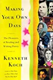 By Kenneth Koch MAKING YOUR OWN DAYS: THE PLEASURES OF READING AND WRITING POETRY
