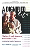 A Dignified Life: The Best Friends Approach to Alzheimer&#039;s Care, A Guide for Family Caregivers