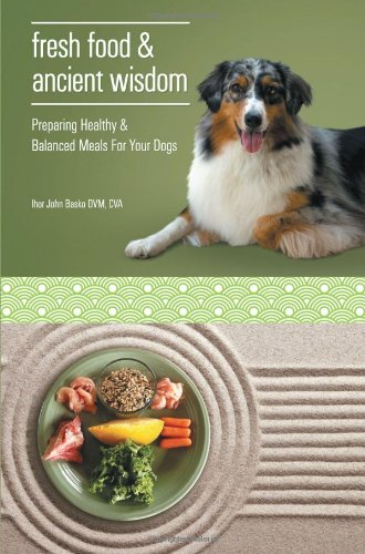 Fresh Food And Ancient Wisdom - Preparing Healthy & Balanced Meals For Your Dogs