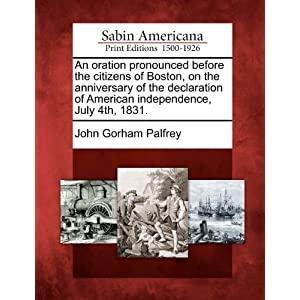 An Oration Pronounced Before the Citizens of Boston, on the Anniversary of the Declaration of American Independence, July 4th, 1831 John Gorham Palfrey