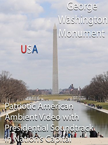 George Washington Monument USA Patriotic American Ambient Video with Presidential Soundtrack in Nation's Capital