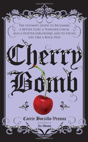 Cherry Bomb: The Ultimate Guide to Becoming a Better Flirt, a Tougher Chick, and a Hotter Girlfriend--and to Living Life Like a Rock Star